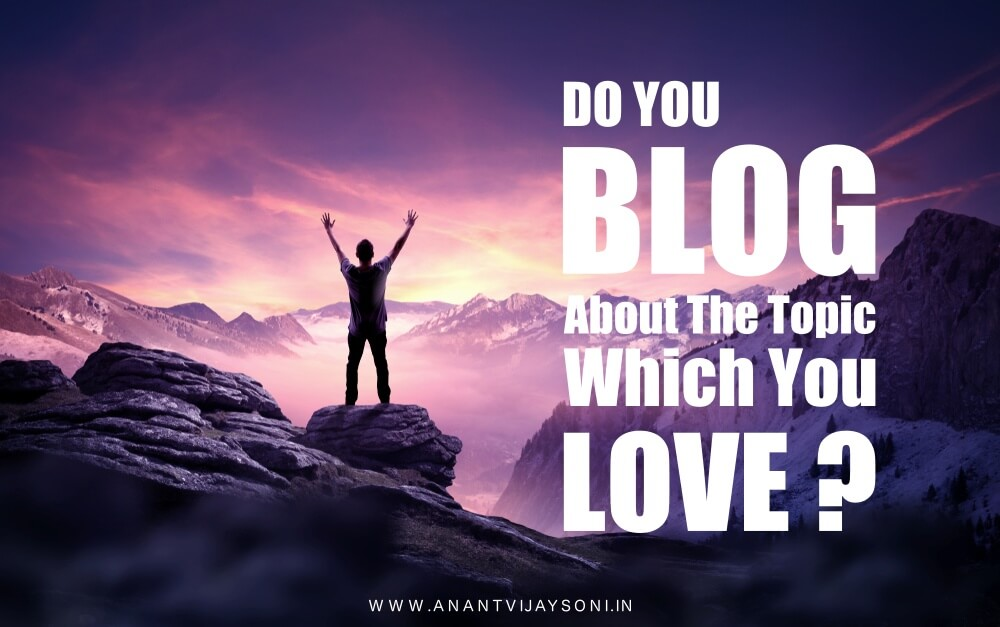 Do You Blog About The Topic Which You Love?