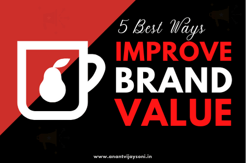 5 Ways To Improve Brand Value - Grow Your Business - Anantvijaysoni.in